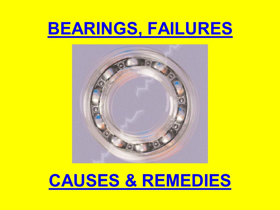 BEARINGS, FAILURES CAUSES & REMEDIES
