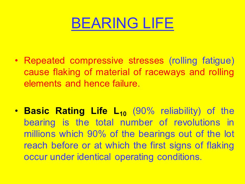 BEARING LIFE Repeated compressive stresses (rolling fatigue) cause flaking of material of raceways and rolling elements and hence failure.