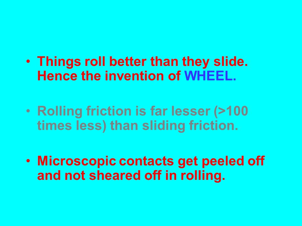 Things roll better than they slide. Hence the invention of WHEEL.
