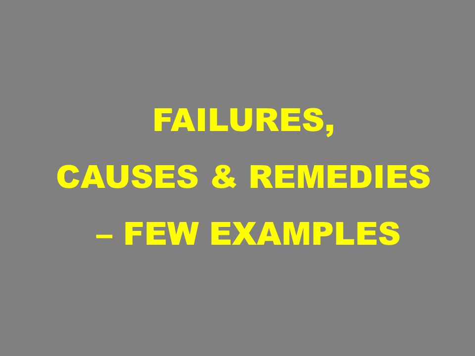 FAILURES, CAUSES & REMEDIES – FEW EXAMPLES