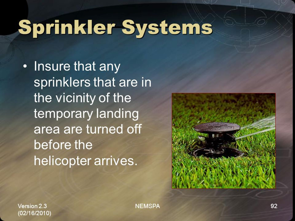 Sprinkler Systems Insure that any sprinklers that are in the vicinity of the temporary landing area are turned off before the helicopter arrives.