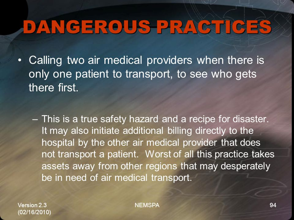 DANGEROUS PRACTICES Calling two air medical providers when there is only one patient to transport, to see who gets there first.