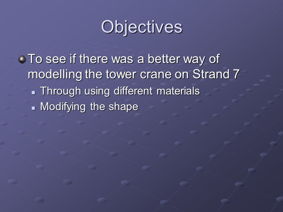 Objectives To see if there was a better way of modelling the tower crane on Strand 7. Through using different materials.
