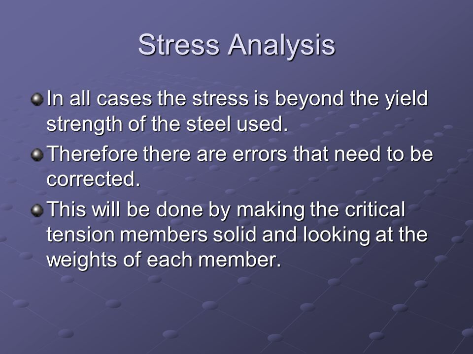 Stress Analysis In all cases the stress is beyond the yield strength of the steel used. Therefore there are errors that need to be corrected.