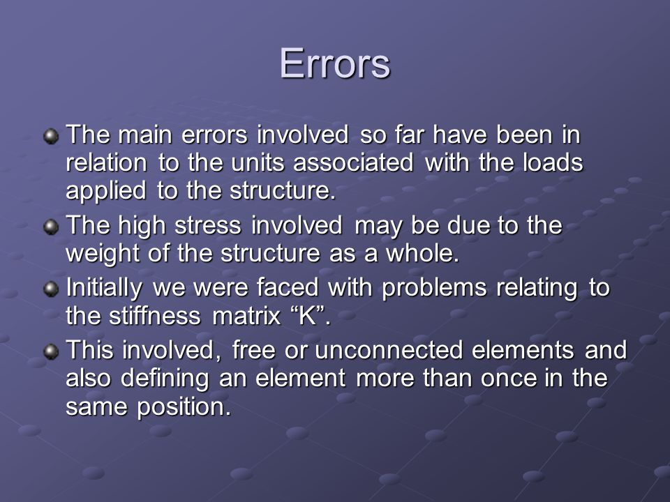 Errors The main errors involved so far have been in relation to the units associated with the loads applied to the structure.