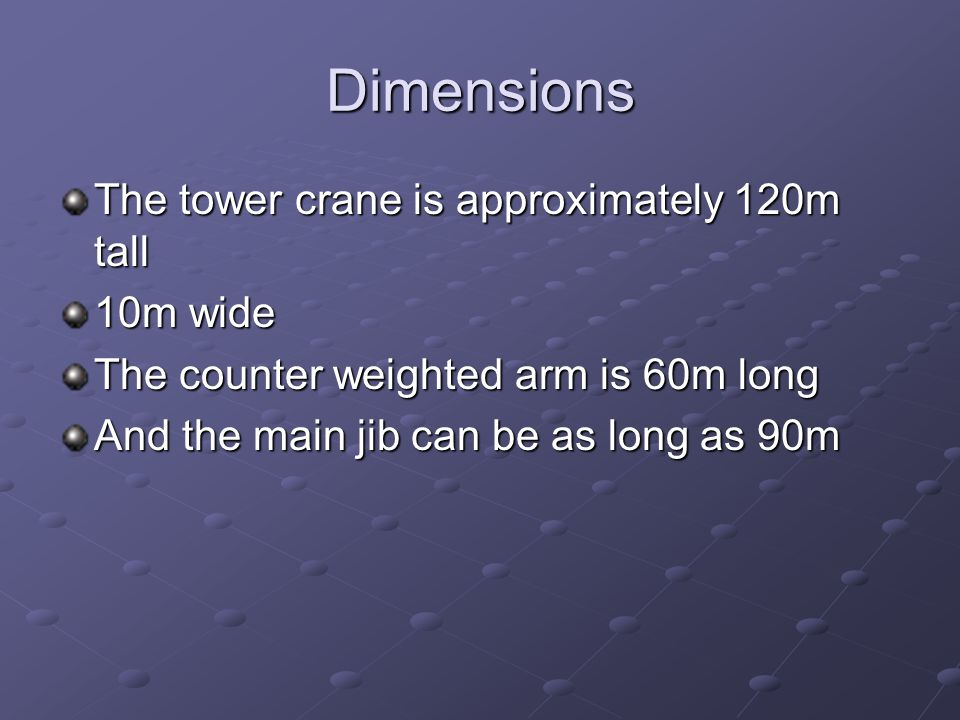 Dimensions The tower crane is approximately 120m tall 10m wide