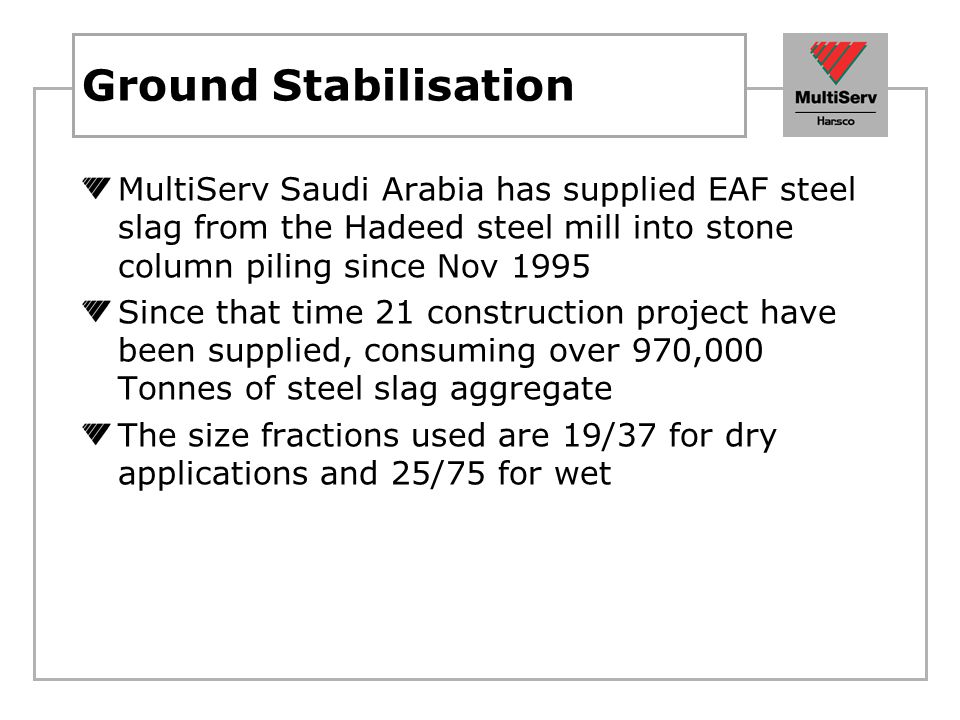 Ground Stabilisation MultiServ Saudi Arabia has supplied EAF steel slag from the Hadeed steel mill into stone column piling since Nov 1995.