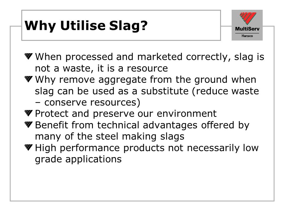 Why Utilise Slag When processed and marketed correctly, slag is not a waste, it is a resource.