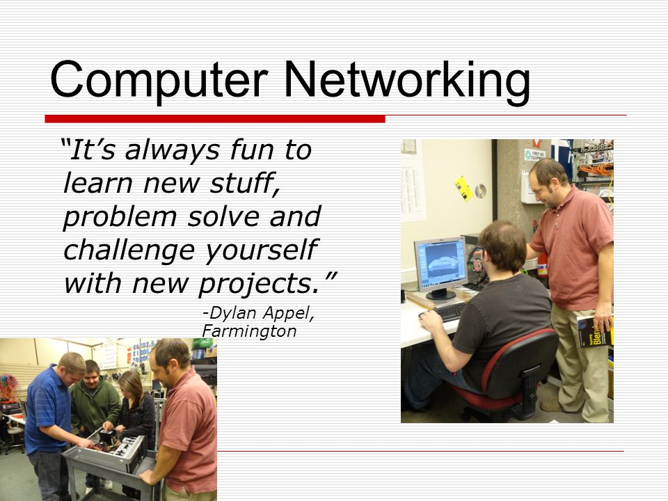 Computer Networking It's always fun to learn new stuff, problem solve and challenge yourself with new projects.