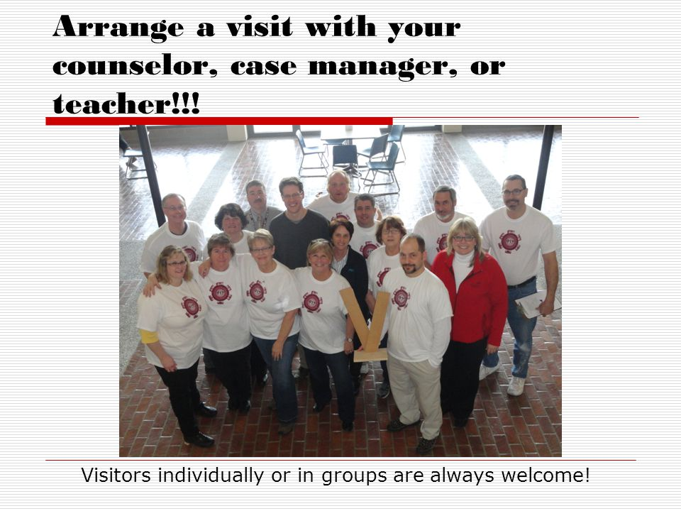 Arrange a visit with your counselor, case manager, or teacher!!!