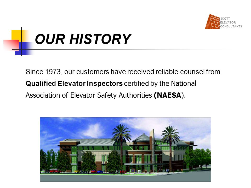 OUR HISTORY SCOTT. ELEVATOR. CONSULTANTS. Since 1973, our customers have received reliable counsel from.