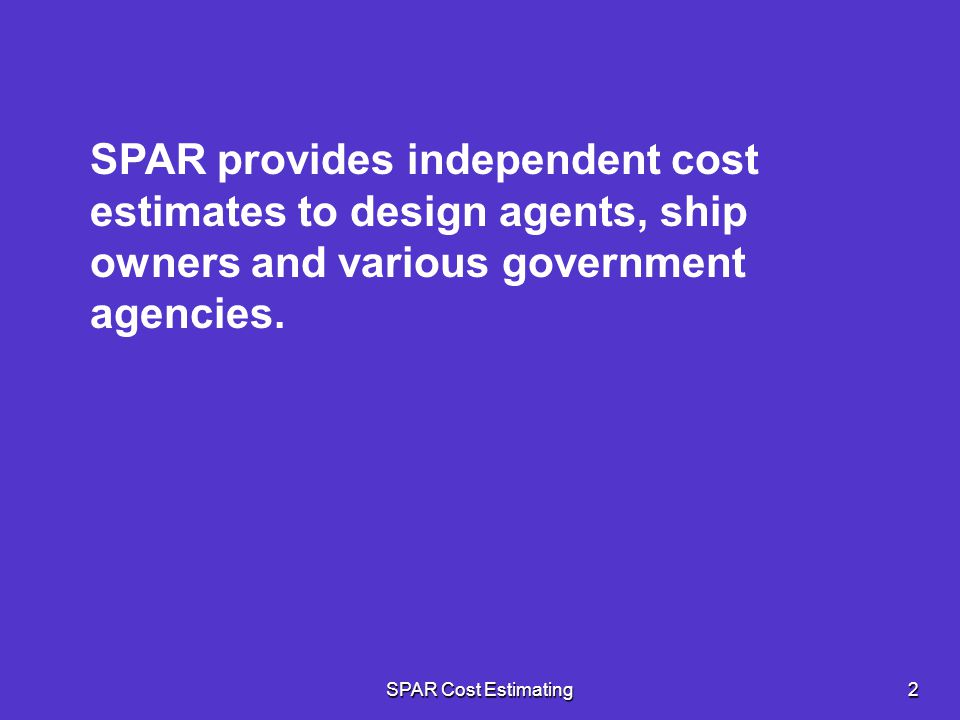 SPAR provides independent cost estimates to design agents, ship owners and various government agencies.