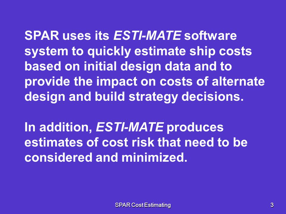 SPAR uses its ESTI-MATE software system to quickly estimate ship costs based on initial design data and to provide the impact on costs of alternate design and build strategy decisions.