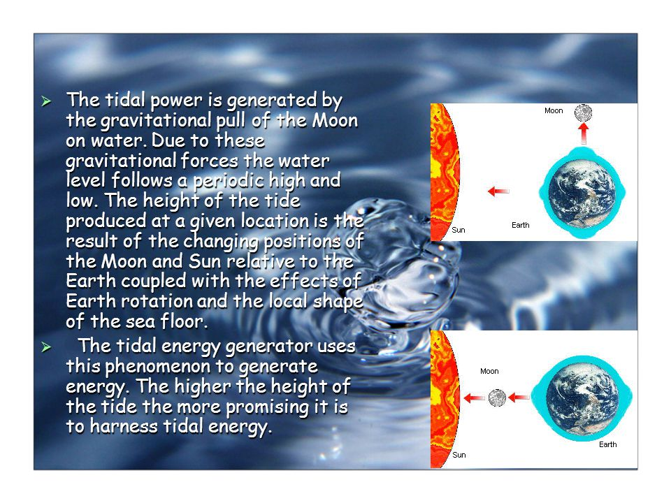 The tidal power is generated by the gravitational pull of the Moon on water. Due to these gravitational forces the water level follows a periodic high and low. The height of the tide produced at a given location is the result of the changing positions of the Moon and Sun relative to the Earth coupled with the effects of Earth rotation and the local shape of the sea floor.