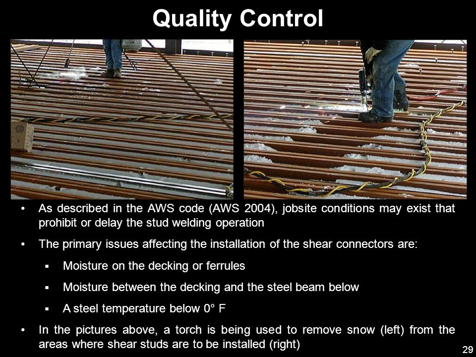 Quality Control As described in the AWS code (AWS 2004), jobsite conditions may exist that prohibit or delay the stud welding operation.