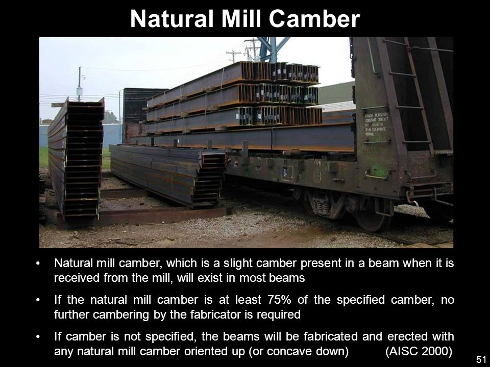 Natural Mill Camber Natural mill camber, which is a slight camber present in a beam when it is received from the mill, will exist in most beams.