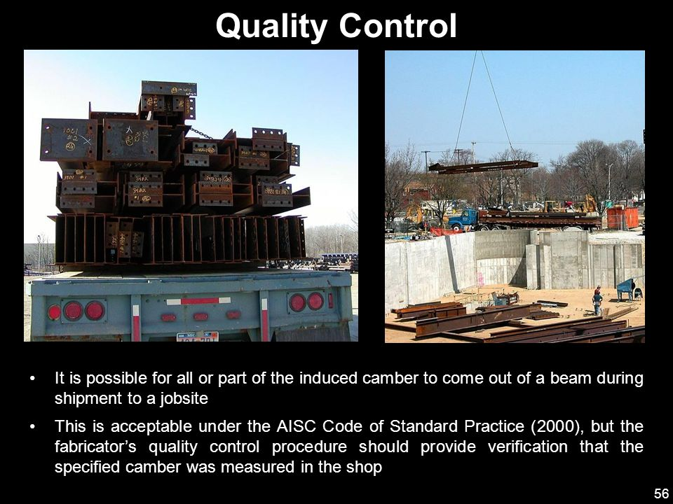 Quality Control It is possible for all or part of the induced camber to come out of a beam during shipment to a jobsite.