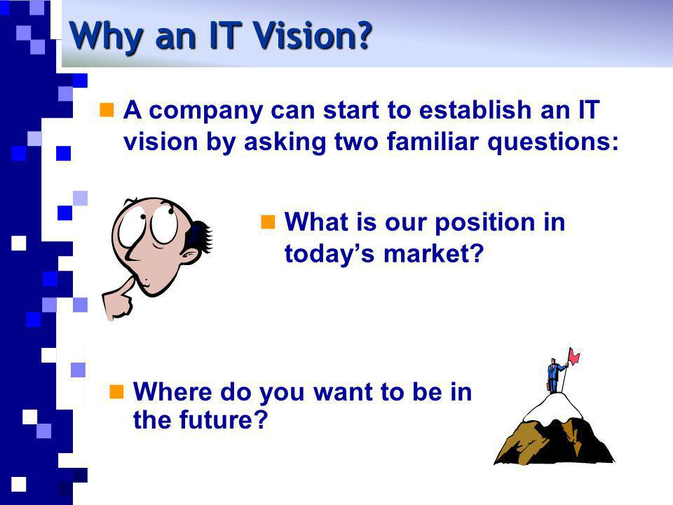 Why an IT Vision A company can start to establish an IT vision by asking two familiar questions: What is our position in today's market