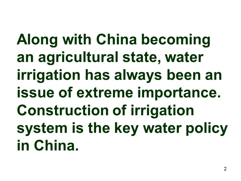 Along with China becoming an agricultural state, water irrigation has always been an issue of extreme importance. Construction of irrigation system is the key water policy in China.
