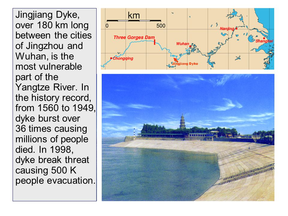 Jingjiang Dyke, over 180 km long between the cities of Jingzhou and Wuhan, is the most vulnerable part of the Yangtze River. In the history record, from 1560 to 1949, dyke burst over 36 times causing millions of people died. In 1998, dyke break threat causing 500 K people evacuation.
