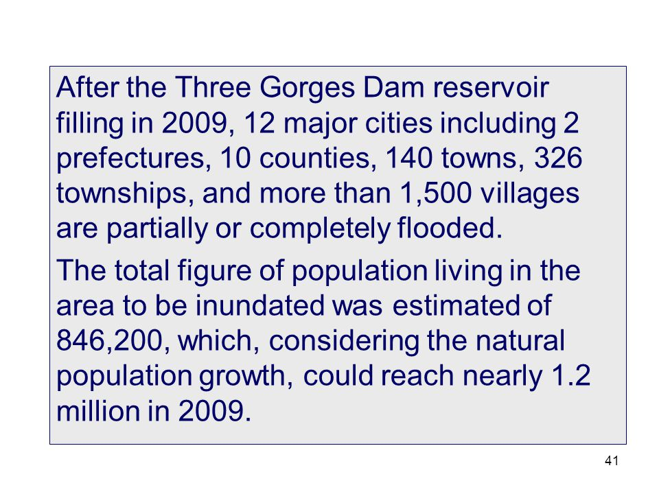 After the Three Gorges Dam reservoir filling in 2009, 12 major cities including 2 prefectures, 10 counties, 140 towns, 326 townships, and more than 1,500 villages are partially or completely flooded.