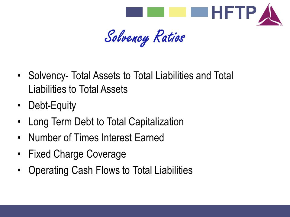 Solvency Ratios Solvency- Total Assets to Total Liabilities and Total Liabilities to Total Assets. Debt-Equity.