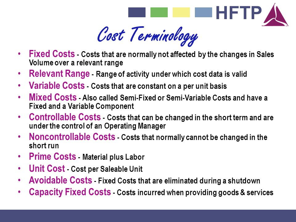 Cost Terminology Fixed Costs - Costs that are normally not affected by the changes in Sales Volume over a relevant range.