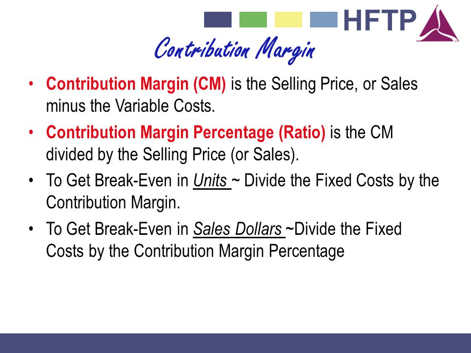 Contribution Margin Contribution Margin (CM) is the Selling Price, or Sales minus the Variable Costs.