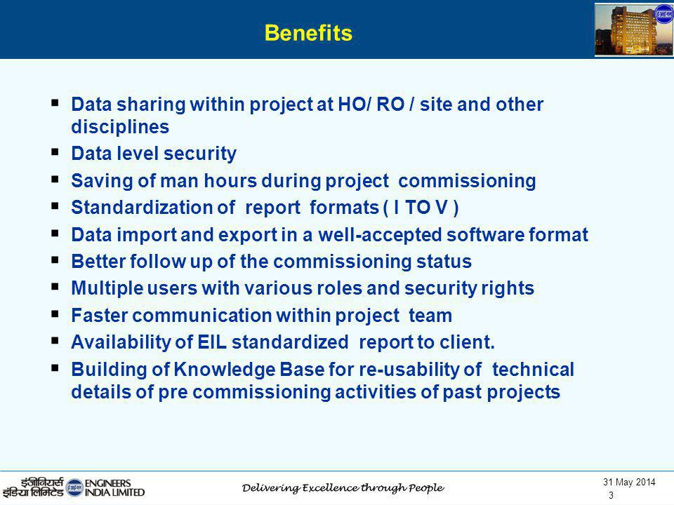 Benefits Data sharing within project at HO/ RO / site and other disciplines. Data level security. Saving of man hours during project commissioning.