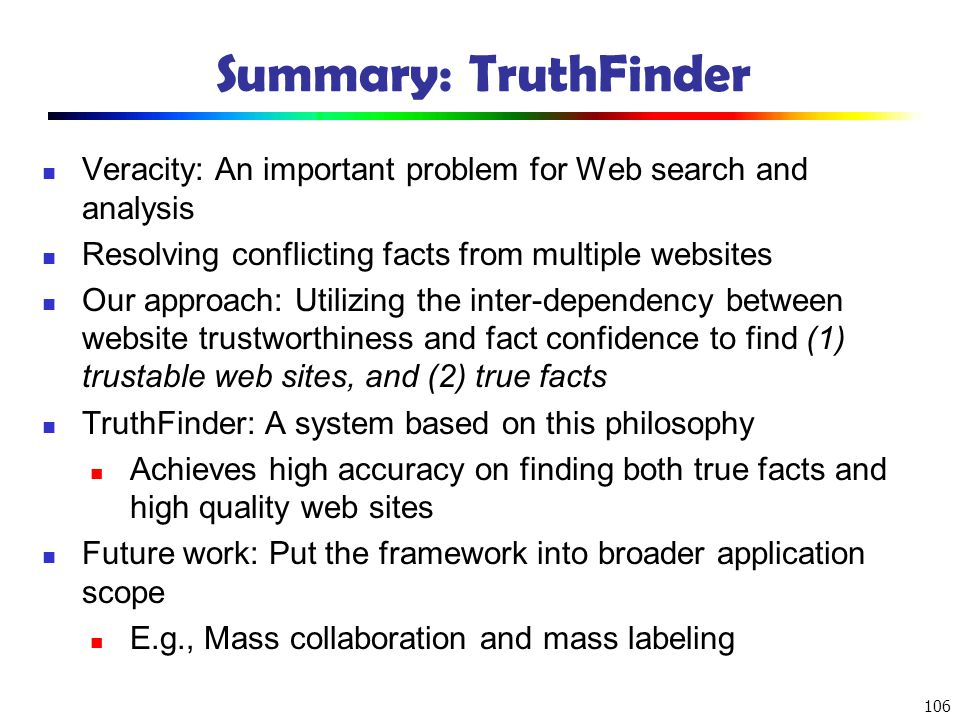 Summary: TruthFinder Veracity: An important problem for Web search and analysis. Resolving conflicting facts from multiple websites.