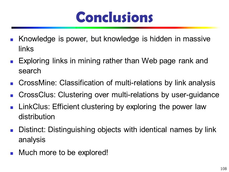 Conclusions Knowledge is power, but knowledge is hidden in massive links. Exploring links in mining rather than Web page rank and search.