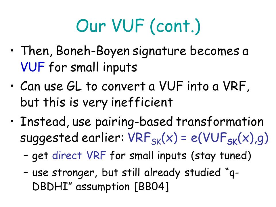 Our VUF (cont.) Then, Boneh-Boyen signature becomes a VUF for small inputs. Can use GL to convert a VUF into a VRF, but this is very inefficient.