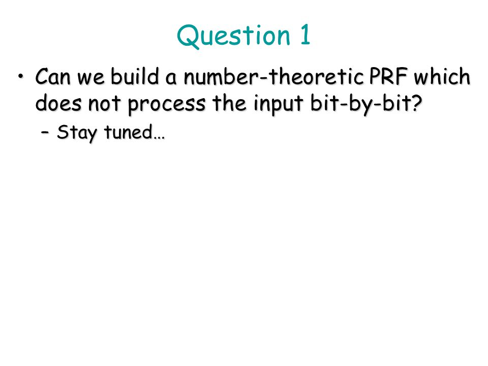 Question 1 Can we build a number-theoretic PRF which does not process the input bit-by-bit.