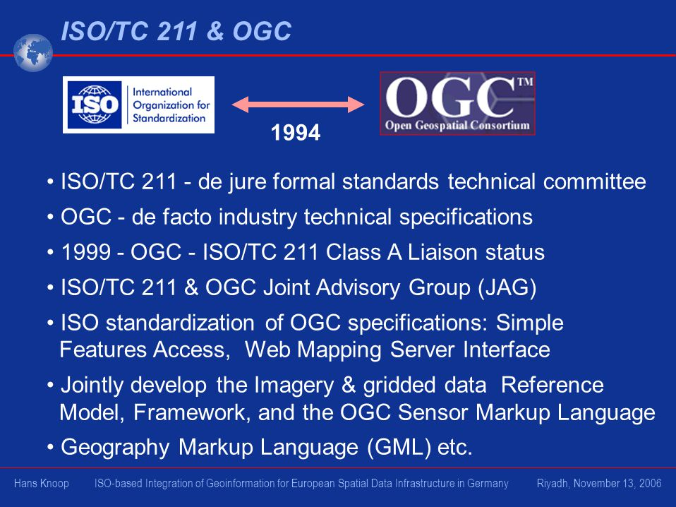ISO/TC 211 & OGC 1994. ISO/TC 211 - de jure formal standards technical committee. OGC - de facto industry technical specifications.