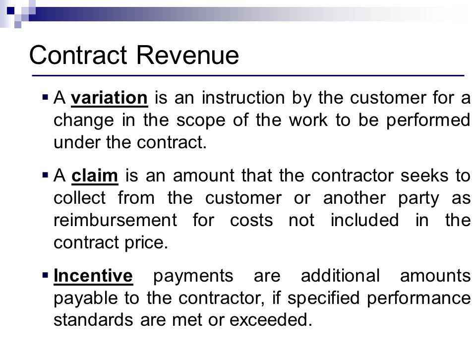 Contract Revenue A variation is an instruction by the customer for a change in the scope of the work to be performed under the contract.