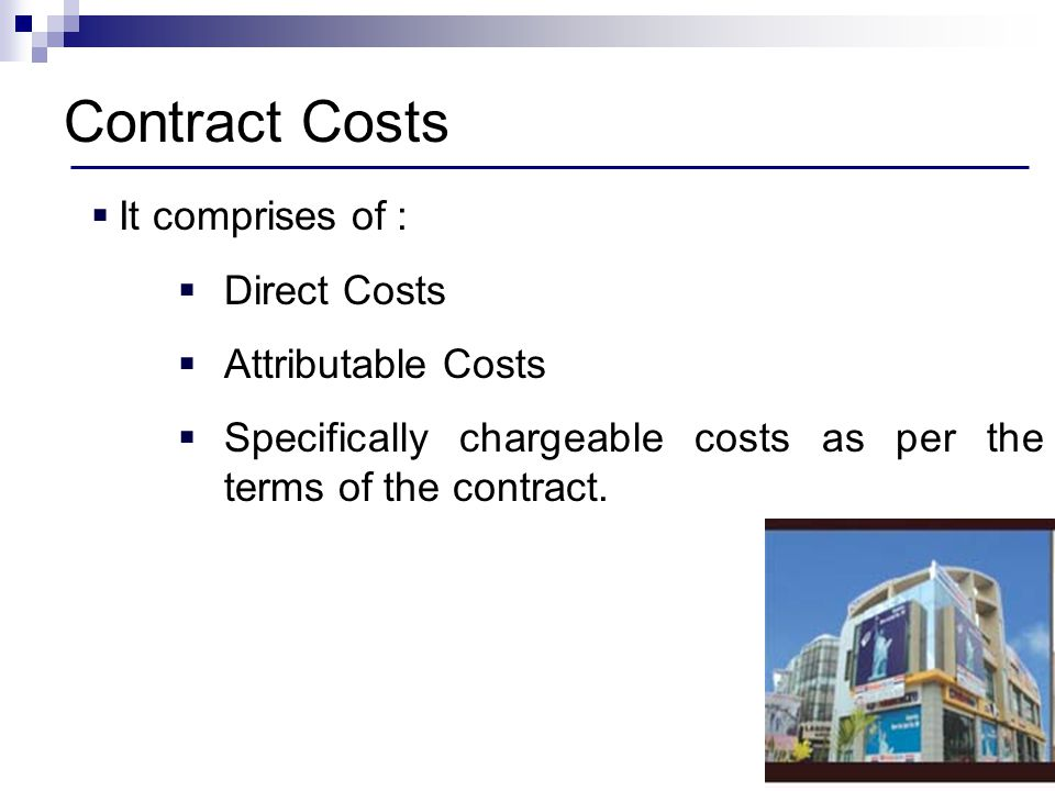 Contract Costs It comprises of : Direct Costs Attributable Costs