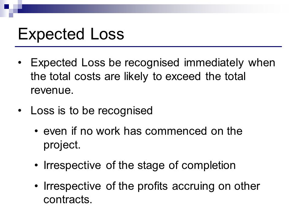 Expected Loss Expected Loss be recognised immediately when the total costs are likely to exceed the total revenue.
