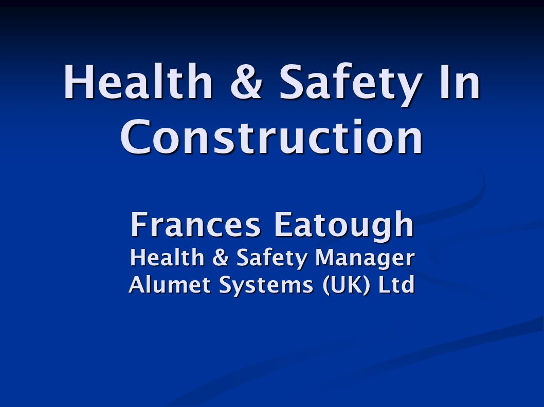 Health & Safety In Construction Frances Eatough Health & Safety Manager Alumet Systems (UK) Ltd