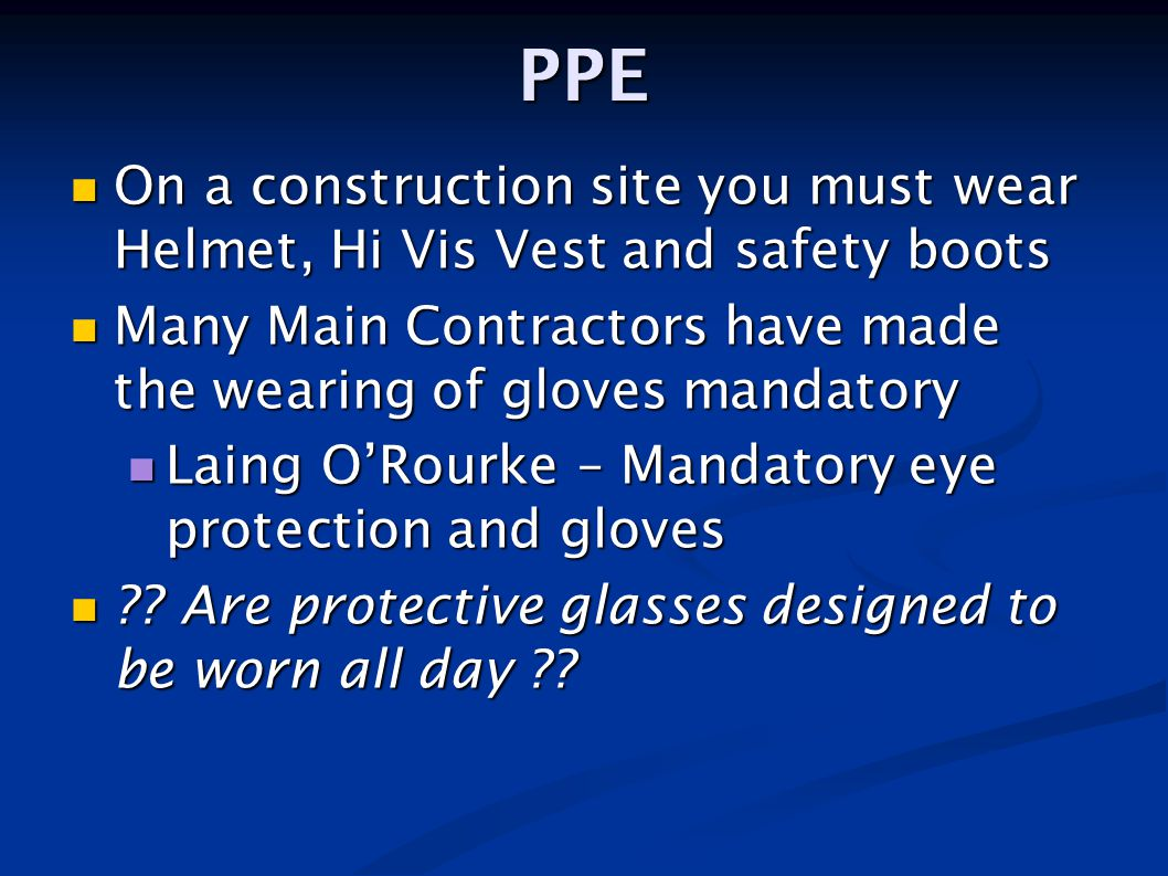 PPE On a construction site you must wear Helmet, Hi Vis Vest and safety boots. Many Main Contractors have made the wearing of gloves mandatory.