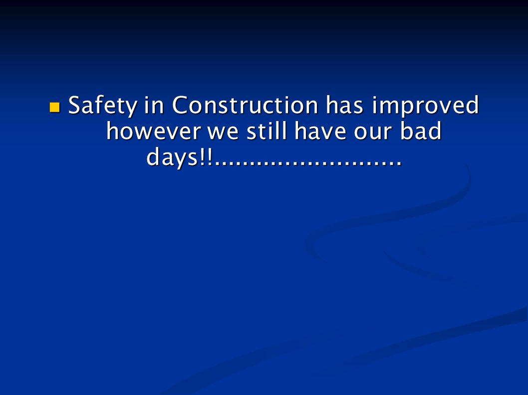 Safety in Construction has improved however we still have our bad days!!..........................