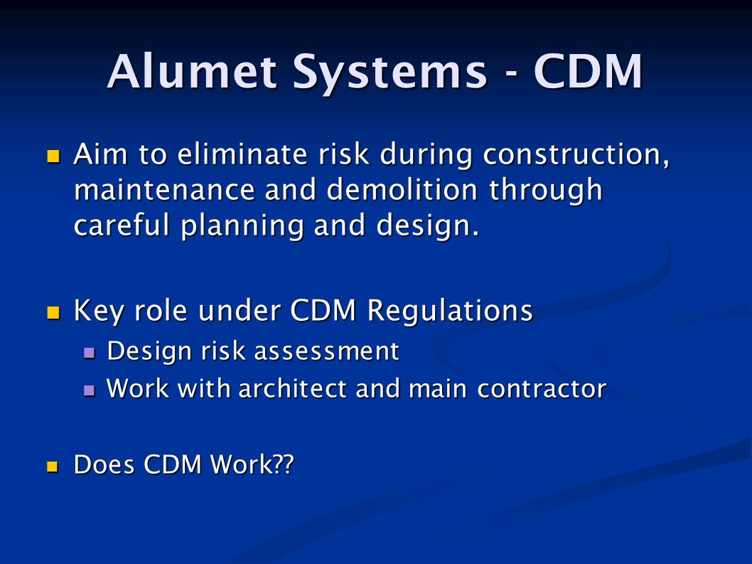 Alumet Systems - CDM Aim to eliminate risk during construction, maintenance and demolition through careful planning and design.