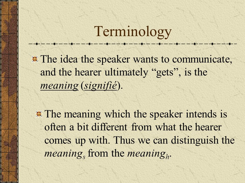 Terminology The idea the speaker wants to communicate, and the hearer ultimately gets , is the meaning (signifié).