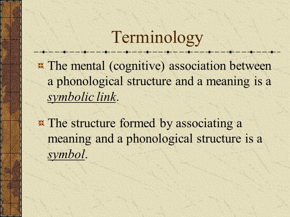 Terminology The mental (cognitive) association between a phonological structure and a meaning is a symbolic link.