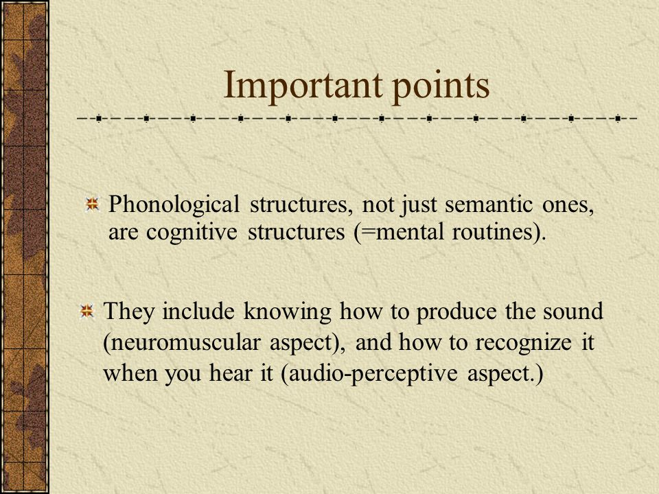 Important points Phonological structures, not just semantic ones, are cognitive structures (=mental routines).