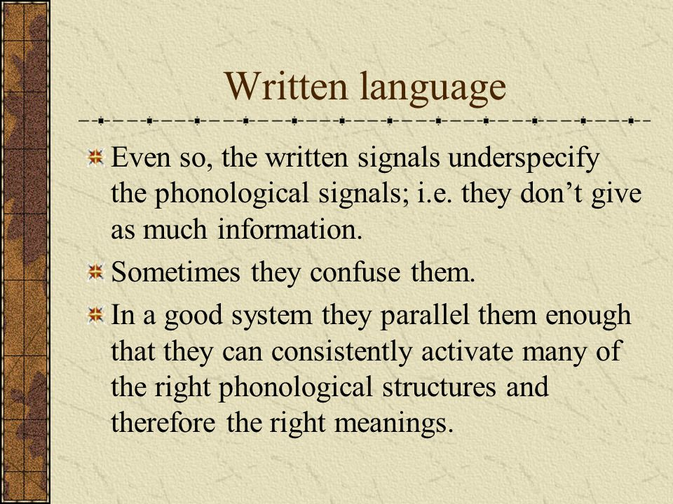 Written language Even so, the written signals underspecify the phonological signals; i.e. they don't give as much information.