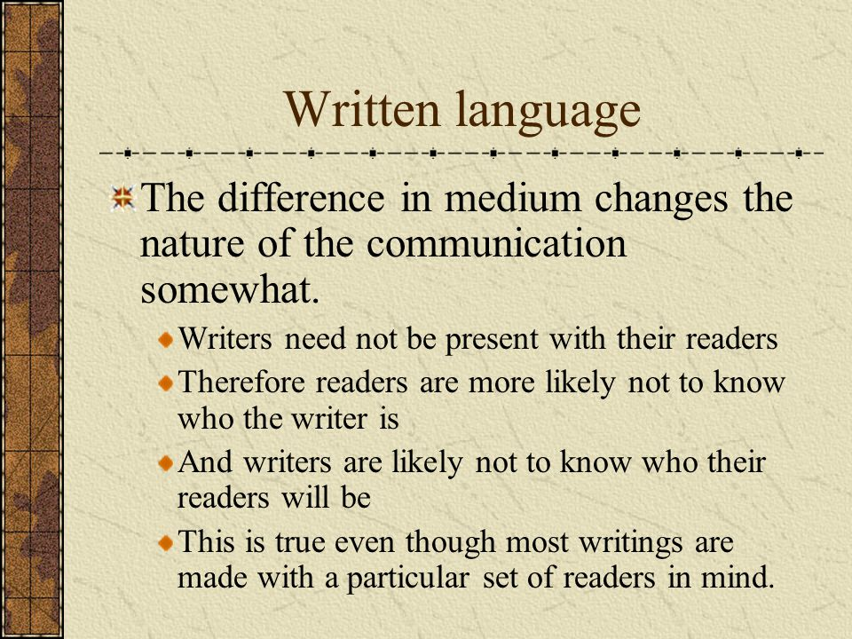 Written language The difference in medium changes the nature of the communication somewhat. Writers need not be present with their readers.