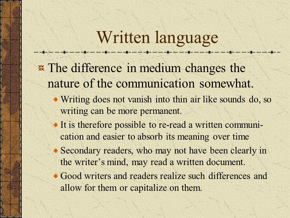 Written language The difference in medium changes the nature of the communication somewhat.