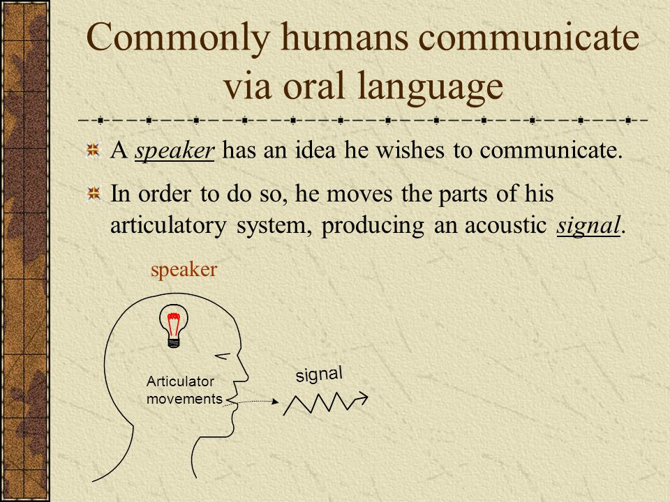 Commonly humans communicate via oral language