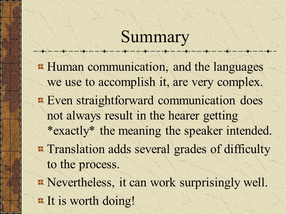 Summary Human communication, and the languages we use to accomplish it, are very complex.