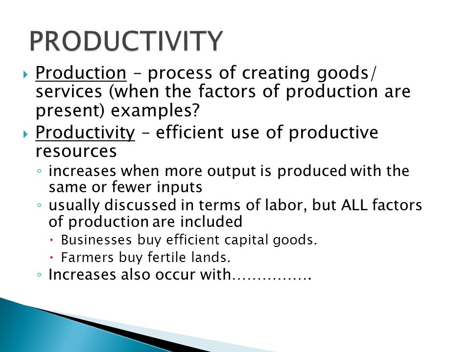 PRODUCTIVITY Production – process of creating goods/ services (when the factors of production are present) examples